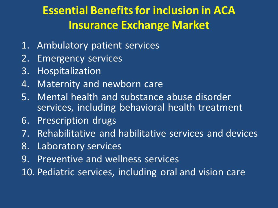 Essential Benefits for inclusion in ACA Insurance Exchange Market 1.Ambulatory patient services 2.Emergency services 3.Hospitalization 4.Maternity and newborn care 5.Mental health and substance abuse disorder services, including behavioral health treatment 6.Prescription drugs 7.Rehabilitative and habilitative services and devices 8.Laboratory services 9.Preventive and wellness services 10.Pediatric services, including oral and vision care