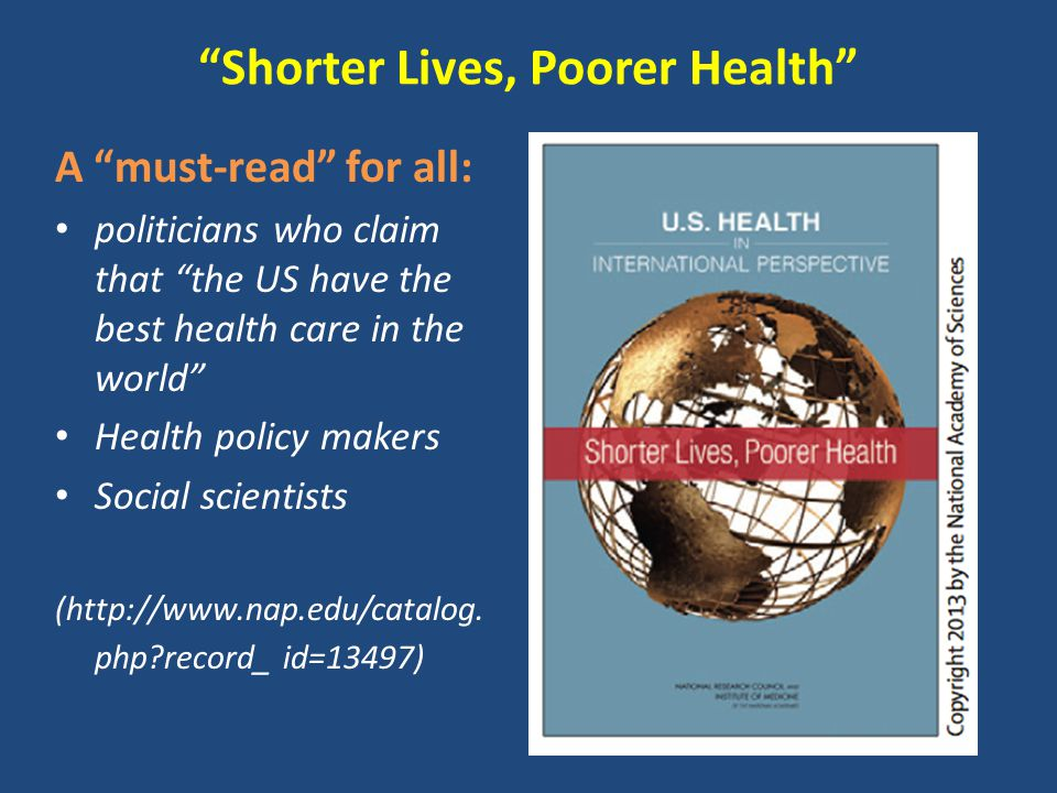 Shorter Lives, Poorer Health A must-read for all: politicians who claim that the US have the best health care in the world Health policy makers Social scientists (http://www.nap.edu/catalog.