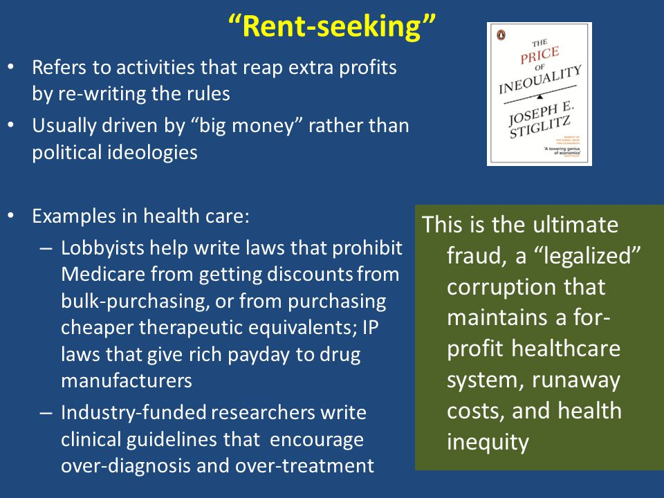Rent-seeking Refers to activities that reap extra profits by re-writing the rules Usually driven by big money rather than political ideologies Examples in health care: – Lobbyists help write laws that prohibit Medicare from getting discounts from bulk-purchasing, or from purchasing cheaper therapeutic equivalents; IP laws that give rich payday to drug manufacturers – Industry-funded researchers write clinical guidelines that encourage over-diagnosis and over-treatment This is the ultimate fraud, a legalized corruption that maintains a for- profit healthcare system, runaway costs, and health inequity