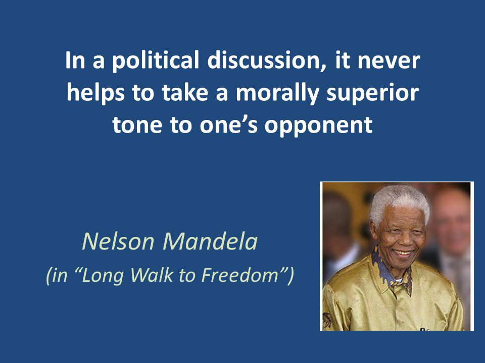 In a political discussion, it never helps to take a morally superior tone to one's opponent Nelson Mandela (in Long Walk to Freedom )