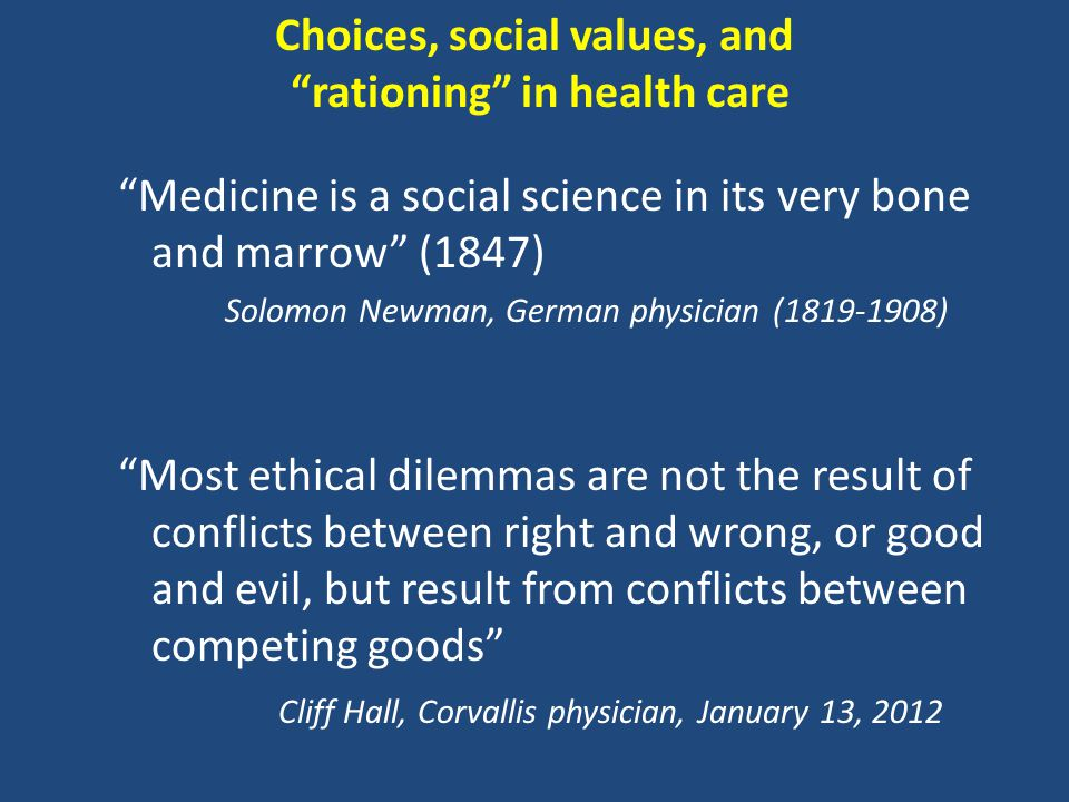 Choices, social values, and rationing in health care Medicine is a social science in its very bone and marrow (1847) Solomon Newman, German physician (1819-1908) Most ethical dilemmas are not the result of conflicts between right and wrong, or good and evil, but result from conflicts between competing goods Cliff Hall, Corvallis physician, January 13, 2012