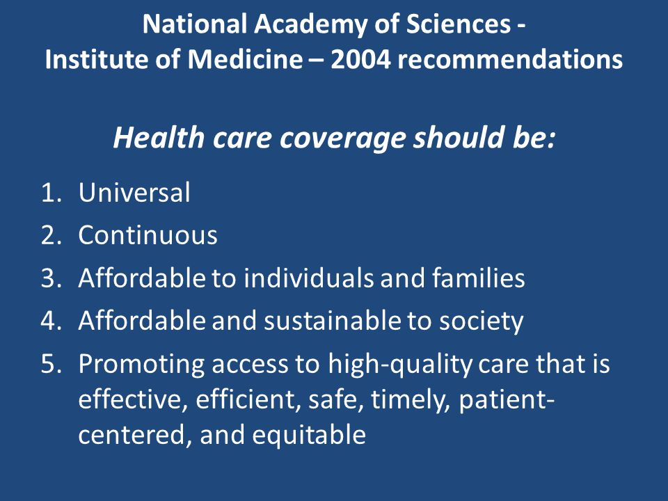 National Academy of Sciences - Institute of Medicine – 2004 recommendations Health care coverage should be: 1.Universal 2.Continuous 3.Affordable to individuals and families 4.Affordable and sustainable to society 5.Promoting access to high-quality care that is effective, efficient, safe, timely, patient- centered, and equitable