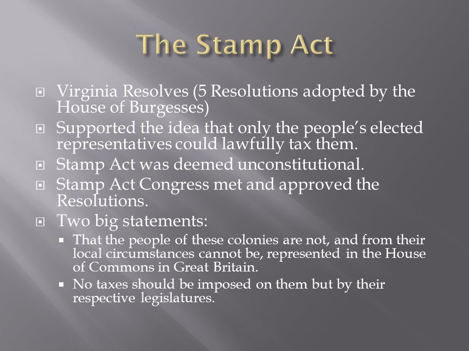  Virginia Resolves (5 Resolutions adopted by the House of Burgesses)  Supported the idea that only the people's elected representatives could lawful