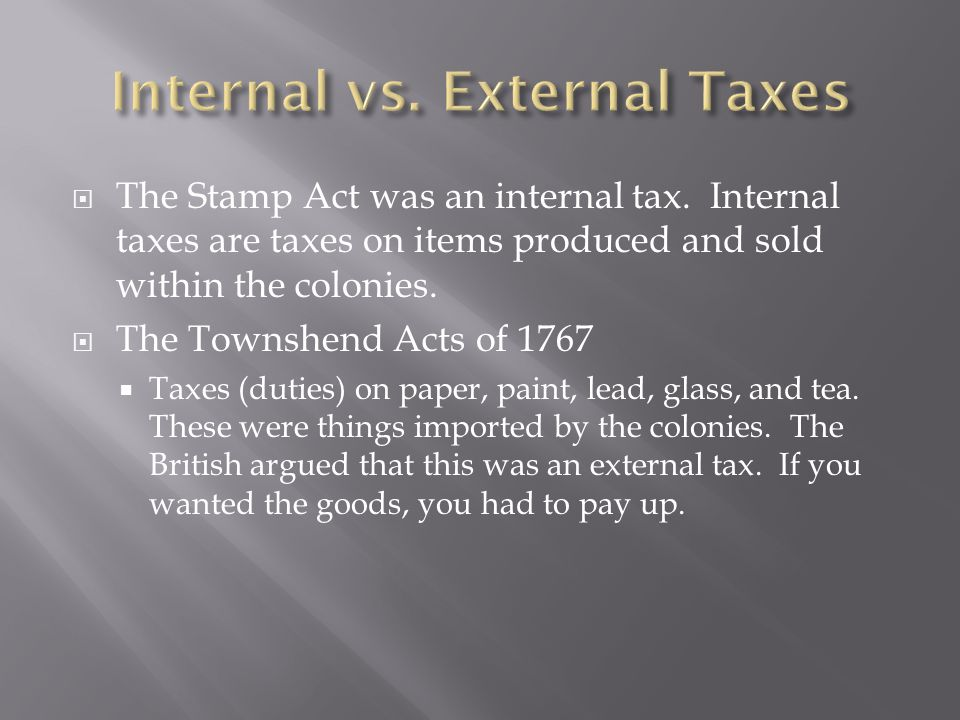  The Stamp Act was an internal tax. Internal taxes are taxes on items produced and sold within the colonies.  The Townshend Acts of 1767  Taxes (du