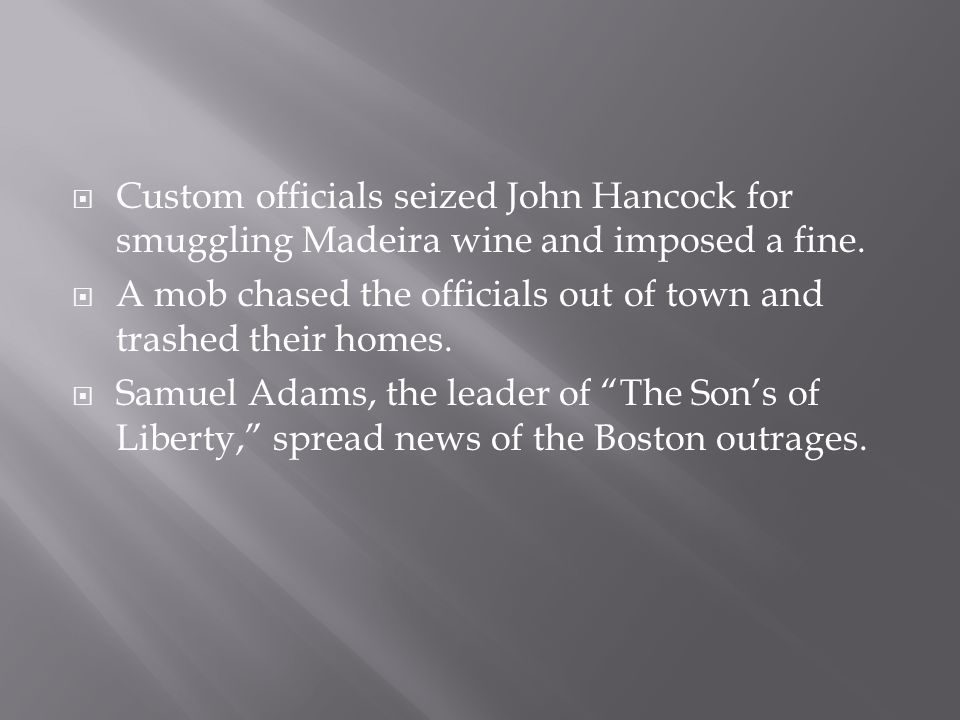  Custom officials seized John Hancock for smuggling Madeira wine and imposed a fine.  A mob chased the officials out of town and trashed their homes