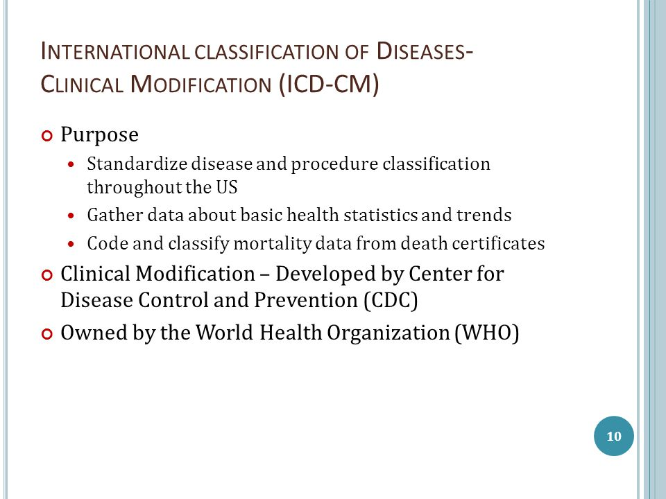 I NTERNATIONAL CLASSIFICATION OF D ISEASES - C LINICAL M ODIFICATION (ICD-CM) Purpose Standardize disease and procedure classification throughout the US Gather data about basic health statistics and trends Code and classify mortality data from death certificates Clinical Modification – Developed by Center for Disease Control and Prevention (CDC) Owned by the World Health Organization (WHO) 10