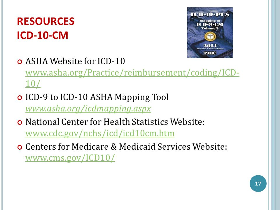RESOURCES ICD-10-CM ASHA Website for ICD-10 www.asha.org/Practice/reimbursement/coding/ICD- 10/ www.asha.org/Practice/reimbursement/coding/ICD- 10/ ICD-9 to ICD-10 ASHA Mapping Tool www.asha.org/icdmapping.aspx www.asha.org/icdmapping.aspx National Center for Health Statistics Website: www.cdc.gov/nchs/icd/icd10cm.htm www.cdc.gov/nchs/icd/icd10cm.htm Centers for Medicare & Medicaid Services Website: www.cms.gov/ICD10/ www.cms.gov/ICD10/ 17