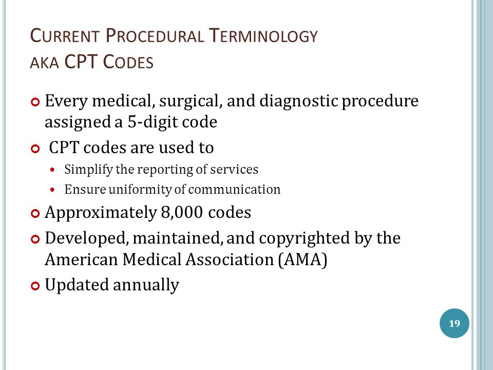 C URRENT P ROCEDURAL T ERMINOLOGY AKA CPT C ODES Every medical, surgical, and diagnostic procedure assigned a 5-digit code CPT codes are used to Simpl