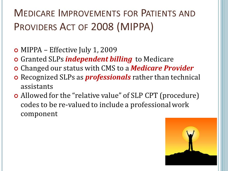 M EDICARE I MPROVEMENTS FOR P ATIENTS AND P ROVIDERS A CT OF 2008 (MIPPA) MIPPA – Effective July 1, 2009 Granted SLPs independent billing to Medicare Changed our status with CMS to a Medicare Provider Recognized SLPs as professionals rather than technical assistants Allowed for the relative value of SLP CPT (procedure) codes to be re-valued to include a professional work component 21