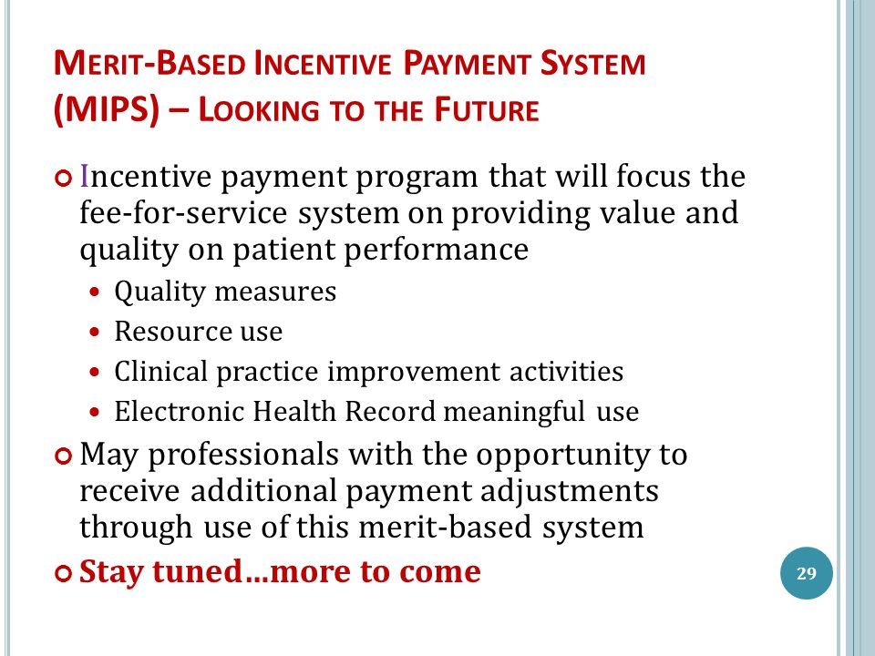 M ERIT -B ASED I NCENTIVE P AYMENT S YSTEM (MIPS) – L OOKING TO THE F UTURE Incentive payment program that will focus the fee-for-service system on providing value and quality on patient performance Quality measures Resource use Clinical practice improvement activities Electronic Health Record meaningful use May professionals with the opportunity to receive additional payment adjustments through use of this merit-based system Stay tuned…more to come 29