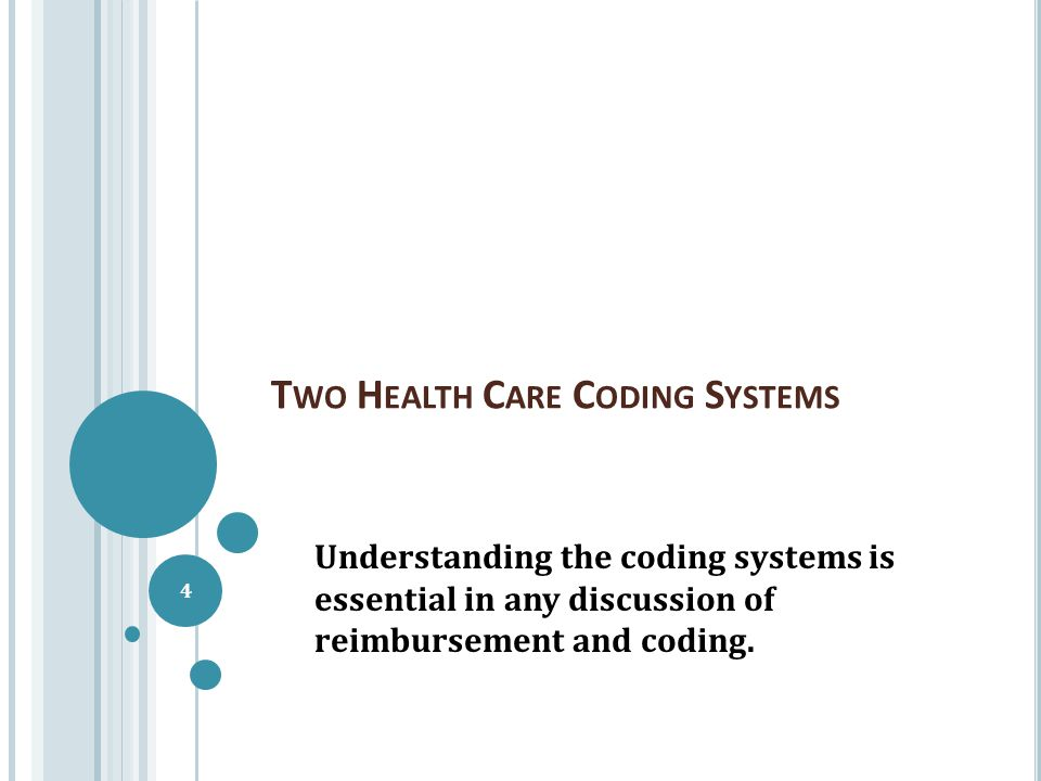 T WO H EALTH C ARE C ODING S YSTEMS Understanding the coding systems is essential in any discussion of reimbursement and coding. 4