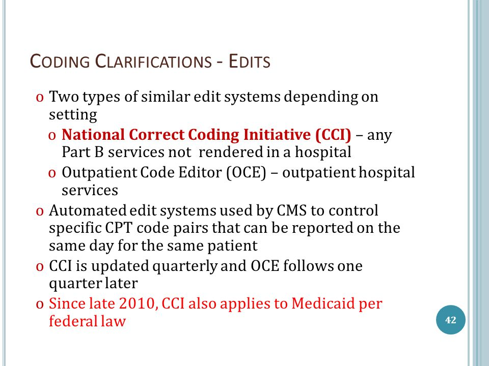 C ODING C LARIFICATIONS - E DITS οTwo types of similar edit systems depending on setting οNational Correct Coding Initiative (CCI) – any Part B services not rendered in a hospital οOutpatient Code Editor (OCE) – outpatient hospital services οAutomated edit systems used by CMS to control specific CPT code pairs that can be reported on the same day for the same patient οCCI is updated quarterly and OCE follows one quarter later οSince late 2010, CCI also applies to Medicaid per federal law 42