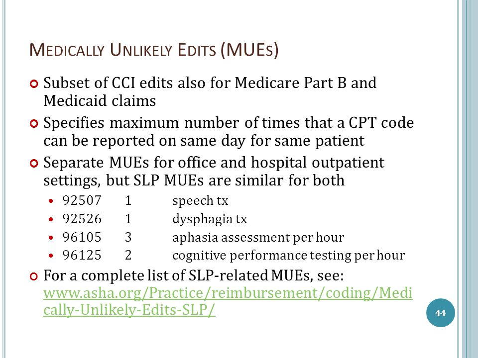 M EDICALLY U NLIKELY E DITS (MUE S ) Subset of CCI edits also for Medicare Part B and Medicaid claims Specifies maximum number of times that a CPT code can be reported on same day for same patient Separate MUEs for office and hospital outpatient settings, but SLP MUEs are similar for both 92507 1speech tx 925261dysphagia tx 961053aphasia assessment per hour 961252cognitive performance testing per hour For a complete list of SLP-related MUEs, see: www.asha.org/Practice/reimbursement/coding/Medi cally-Unlikely-Edits-SLP/ www.asha.org/Practice/reimbursement/coding/Medi cally-Unlikely-Edits-SLP/ 44