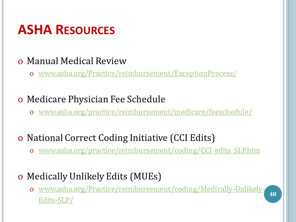 ASHA R ESOURCES ᴏManual Medical Review ᴏwww.asha.org/Practice/reimbursement/ExceptionProcess/www.asha.org/Practice/reimbursement/ExceptionProcess/ ᴏMedicare Physician Fee Schedule ᴏwww.asha.org/practice/reimbursement/medicare/feeschedule/www.asha.org/practice/reimbursement/medicare/feeschedule/ ᴏNational Correct Coding Initiative (CCI Edits) ᴏwww.asha.org/practice/reimbursement/coding/CCI_edits_SLP.htmwww.asha.org/practice/reimbursement/coding/CCI_edits_SLP.htm ᴏMedically Unlikely Edits (MUEs) ᴏwww.asha.org/Practice/reimbursement/coding/Medically-Unlikely- Edits-SLP/www.asha.org/Practice/reimbursement/coding/Medically-Unlikely- Edits-SLP/ 48