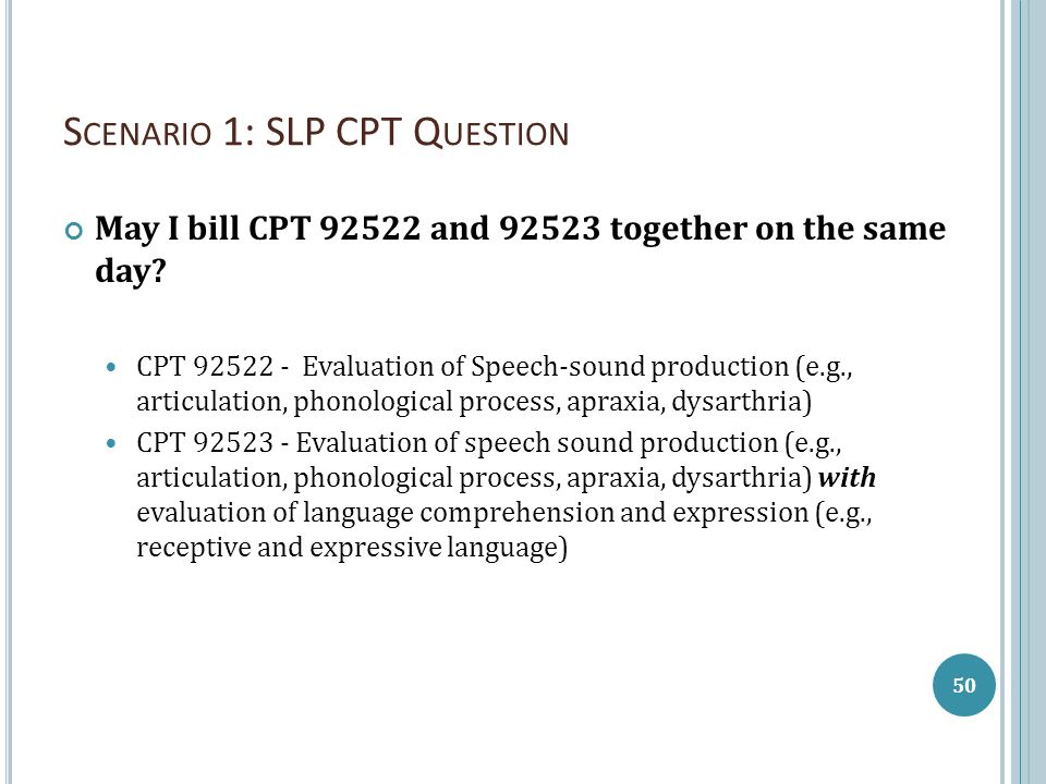 S CENARIO 1: SLP CPT Q UESTION May I bill CPT 92522 and 92523 together on the same day? CPT 92522 - Evaluation of Speech-sound production (e.g., artic