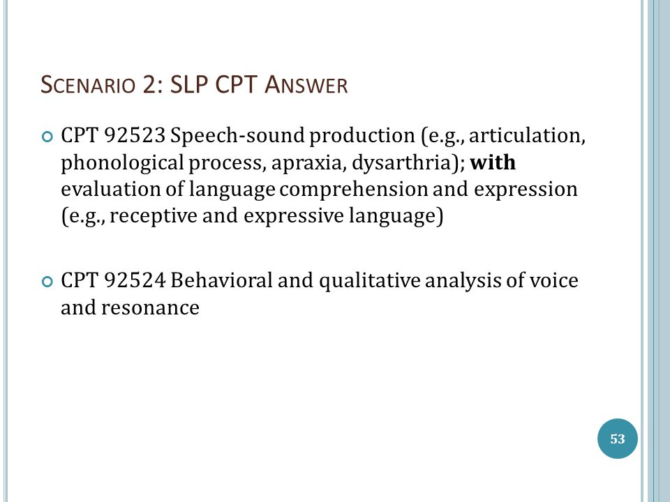 S CENARIO 2: SLP CPT A NSWER CPT 92523 Speech-sound production (e.g., articulation, phonological process, apraxia, dysarthria); with evaluation of language comprehension and expression (e.g., receptive and expressive language) CPT 92524 Behavioral and qualitative analysis of voice and resonance 53