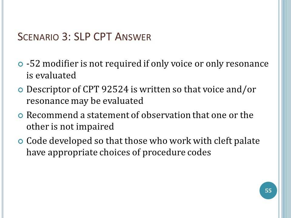 S CENARIO 3: SLP CPT A NSWER -52 modifier is not required if only voice or only resonance is evaluated Descriptor of CPT 92524 is written so that voice and/or resonance may be evaluated Recommend a statement of observation that one or the other is not impaired Code developed so that those who work with cleft palate have appropriate choices of procedure codes 55