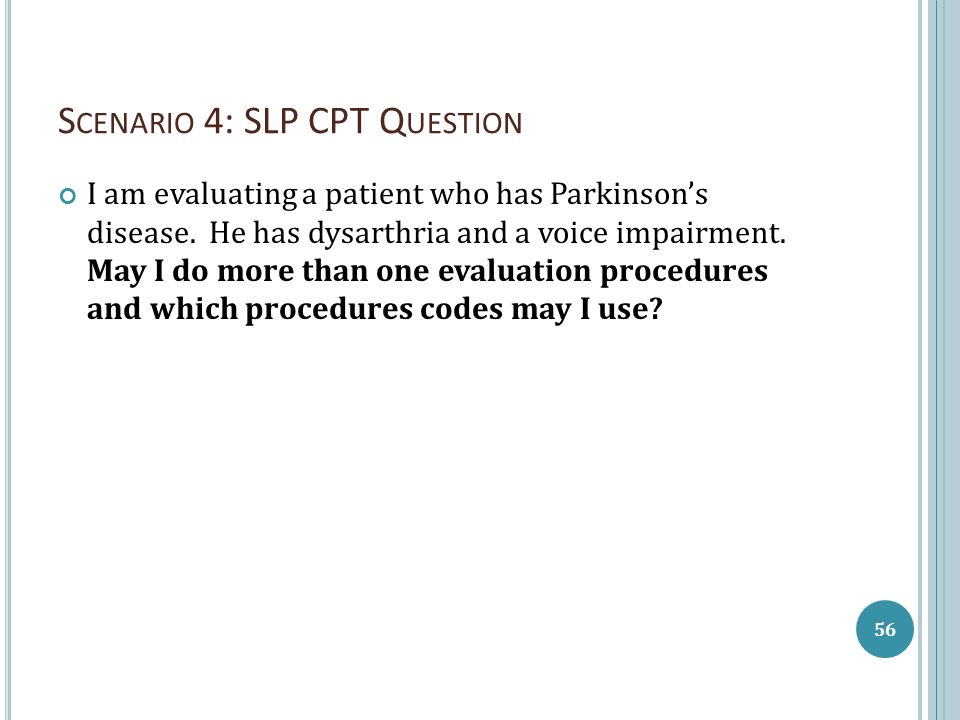 S CENARIO 4: SLP CPT Q UESTION I am evaluating a patient who has Parkinson's disease. He has dysarthria and a voice impairment. May I do more than one