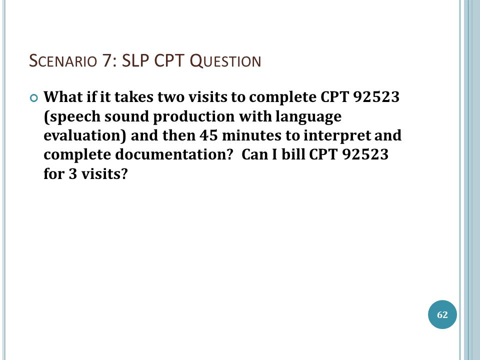 S CENARIO 7: SLP CPT Q UESTION What if it takes two visits to complete CPT 92523 (speech sound production with language evaluation) and then 45 minute