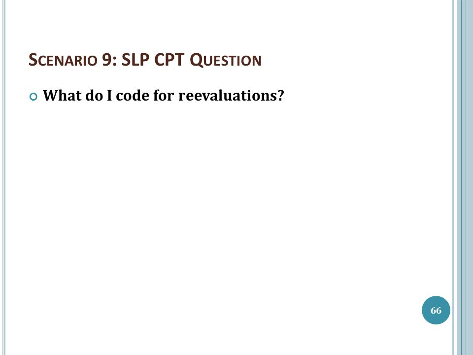 S CENARIO 9: SLP CPT Q UESTION What do I code for reevaluations? 66