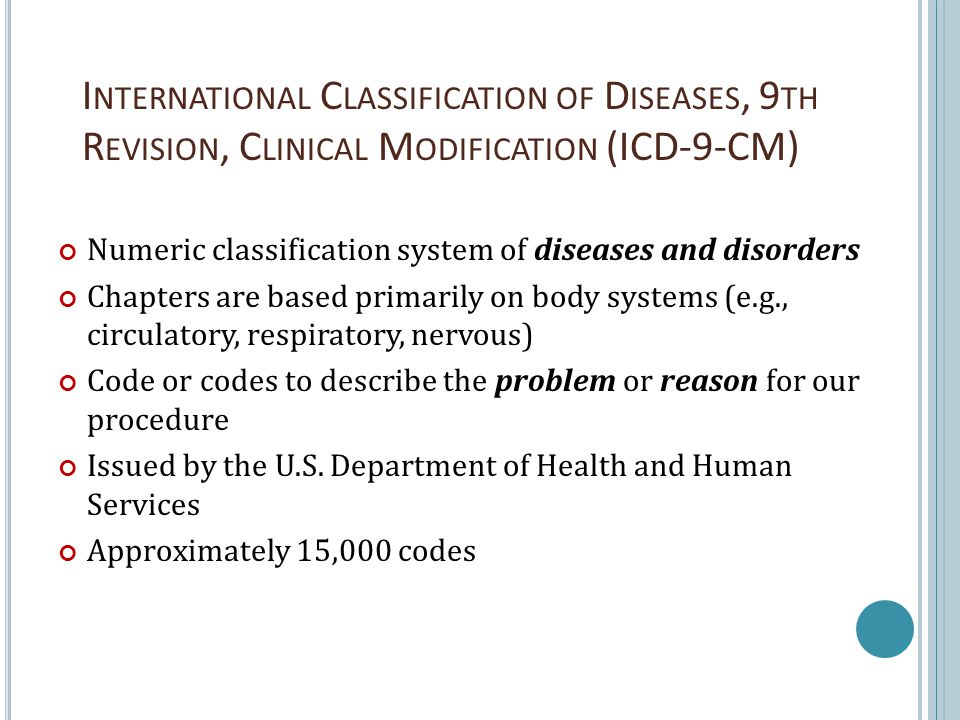 I NTERNATIONAL C LASSIFICATION OF D ISEASES, 9 TH R EVISION, C LINICAL M ODIFICATION (ICD-9-CM) Numeric classification system of diseases and disorder