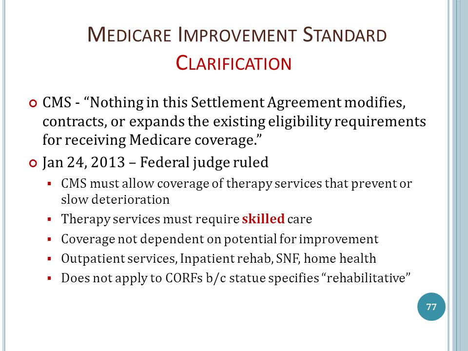 M EDICARE I MPROVEMENT S TANDARD C LARIFICATION CMS - Nothing in this Settlement Agreement modifies, contracts, or expands the existing eligibility requirements for receiving Medicare coverage. Jan 24, 2013 – Federal judge ruled  CMS must allow coverage of therapy services that prevent or slow deterioration  Therapy services must require skilled care  Coverage not dependent on potential for improvement  Outpatient services, Inpatient rehab, SNF, home health  Does not apply to CORFs b/c statue specifies rehabilitative 77
