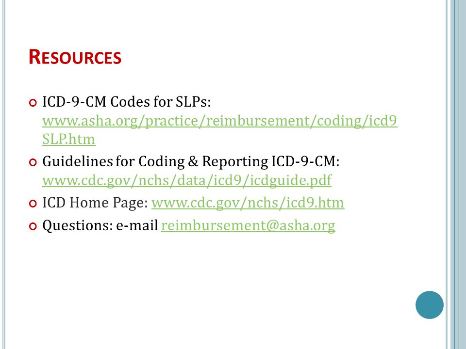 R ESOURCES ICD-9-CM Codes for SLPs: www.asha.org/practice/reimbursement/coding/icd9 SLP.htm www.asha.org/practice/reimbursement/coding/icd9 SLP.htm Guidelines for Coding & Reporting ICD-9-CM: www.cdc.gov/nchs/data/icd9/icdguide.pdf www.cdc.gov/nchs/data/icd9/icdguide.pdf ICD Home Page: www.cdc.gov/nchs/icd9.htmwww.cdc.gov/nchs/icd9.htm Questions: e-mail reimbursement@asha.orgreimbursement@asha.org 8