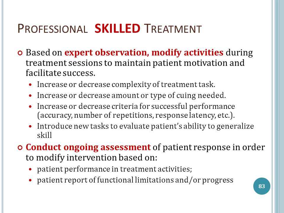 P ROFESSIONAL SKILLED T REATMENT Based on expert observation, modify activities during treatment sessions to maintain patient motivation and facilitat