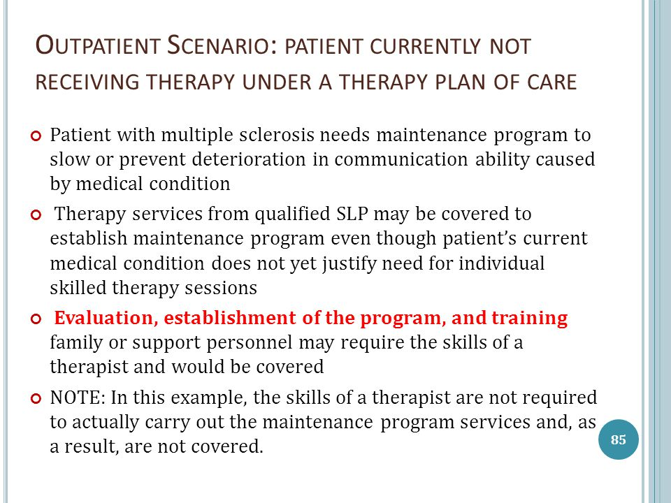 O UTPATIENT S CENARIO : PATIENT CURRENTLY NOT RECEIVING THERAPY UNDER A THERAPY PLAN OF CARE Patient with multiple sclerosis needs maintenance program to slow or prevent deterioration in communication ability caused by medical condition Therapy services from qualified SLP may be covered to establish maintenance program even though patient's current medical condition does not yet justify need for individual skilled therapy sessions Evaluation, establishment of the program, and training family or support personnel may require the skills of a therapist and would be covered NOTE: In this example, the skills of a therapist are not required to actually carry out the maintenance program services and, as a result, are not covered.