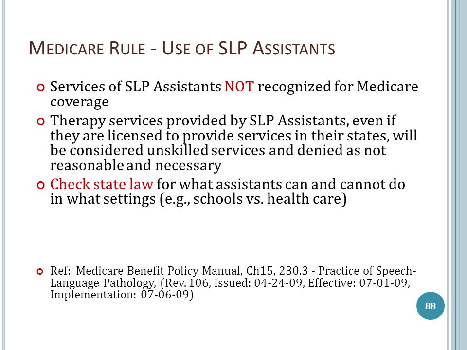 M EDICARE R ULE - U SE OF SLP A SSISTANTS Services of SLP Assistants NOT recognized for Medicare coverage Therapy services provided by SLP Assistants,