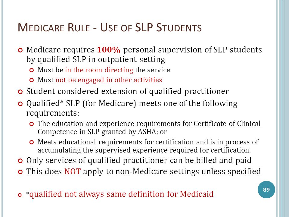 M EDICARE R ULE - U SE OF SLP S TUDENTS Medicare requires 100% personal supervision of SLP students by qualified SLP in outpatient setting Must be in