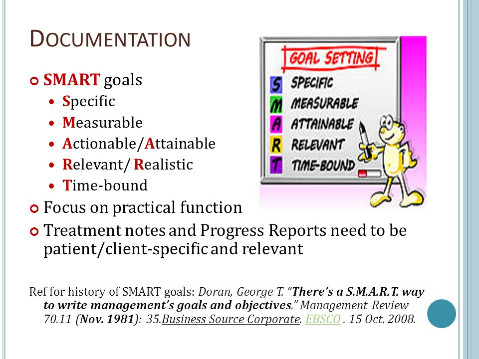 D OCUMENTATION SMART goals Specific Measurable Actionable/Attainable Relevant/ Realistic Time-bound Focus on practical function Treatment notes and Progress Reports need to be patient/client-specific and relevant Ref for history of SMART goals: Doran, George T.