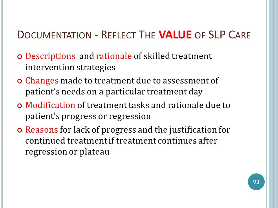 D OCUMENTATION - R EFLECT T HE VALUE OF SLP C ARE Descriptions and rationale of skilled treatment intervention strategies Changes made to treatment due to assessment of patient's needs on a particular treatment day Modification of treatment tasks and rationale due to patient's progress or regression Reasons for lack of progress and the justification for continued treatment if treatment continues after regression or plateau 93