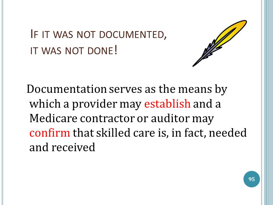 I F IT WAS NOT DOCUMENTED, IT WAS NOT DONE ! Documentation serves as the means by which a provider may establish and a Medicare contractor or auditor