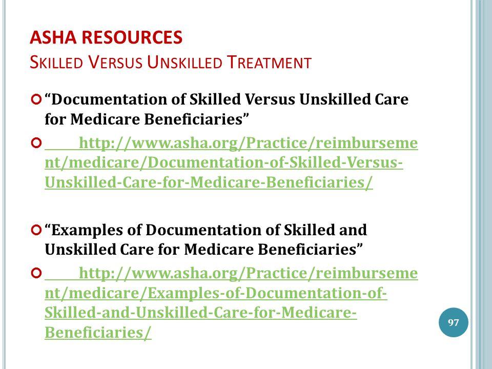 ASHA RESOURCES S KILLED V ERSUS U NSKILLED T REATMENT Documentation of Skilled Versus Unskilled Care for Medicare Beneficiaries http://www.asha.org/Practice/reimburseme nt/medicare/Documentation-of-Skilled-Versus- Unskilled-Care-for-Medicare-Beneficiaries/ Examples of Documentation of Skilled and Unskilled Care for Medicare Beneficiaries http://www.asha.org/Practice/reimburseme nt/medicare/Examples-of-Documentation-of- Skilled-and-Unskilled-Care-for-Medicare- Beneficiaries/ 97