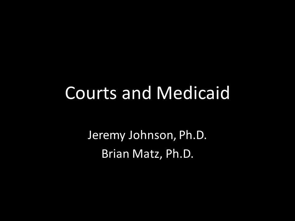 Courts and Medicaid Jeremy Johnson, Ph.D. Brian Matz, Ph.D.