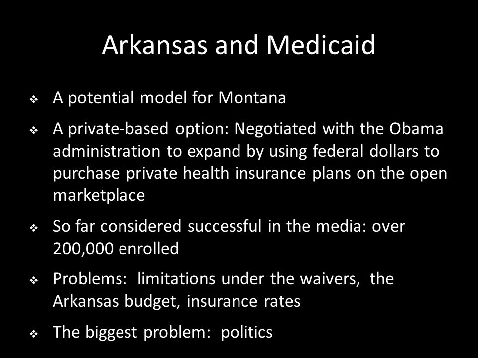Arkansas and Medicaid  A potential model for Montana  A private-based option: Negotiated with the Obama administration to expand by using federal dollars to purchase private health insurance plans on the open marketplace  So far considered successful in the media: over 200,000 enrolled  Problems: limitations under the waivers, the Arkansas budget, insurance rates  The biggest problem: politics
