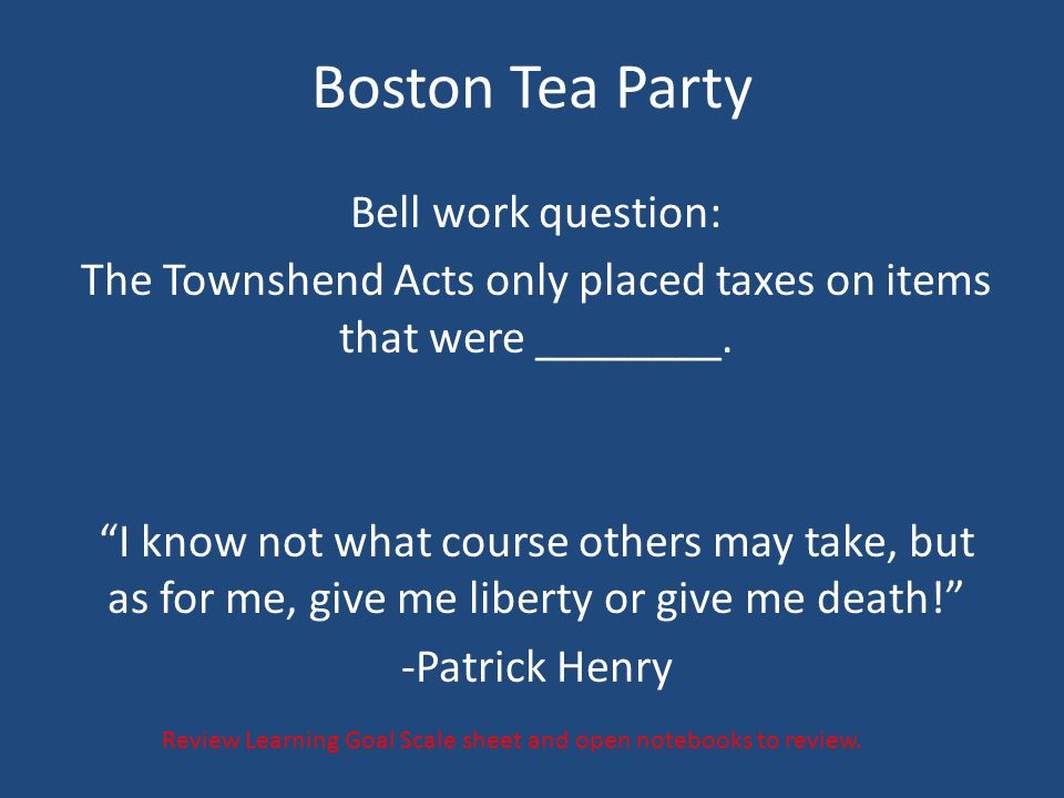 """Boston Tea Party Bell work question: The Townshend Acts only placed taxes on items that were ________. """"I know not what course others may take, but as"""