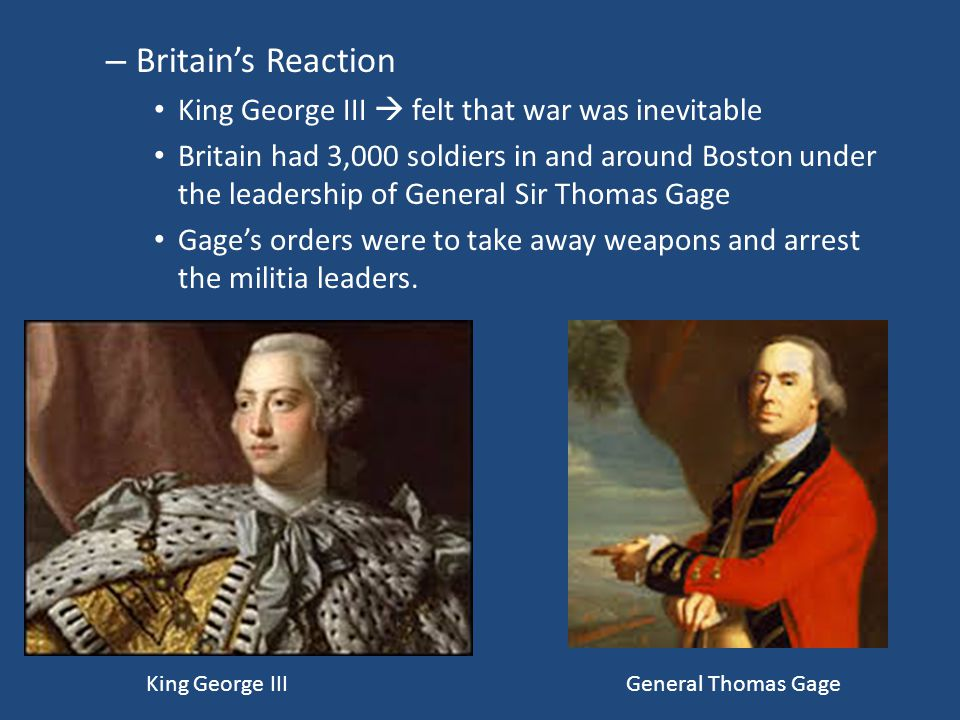 – Britain's Reaction King George III  felt that war was inevitable Britain had 3,000 soldiers in and around Boston under the leadership of General Si