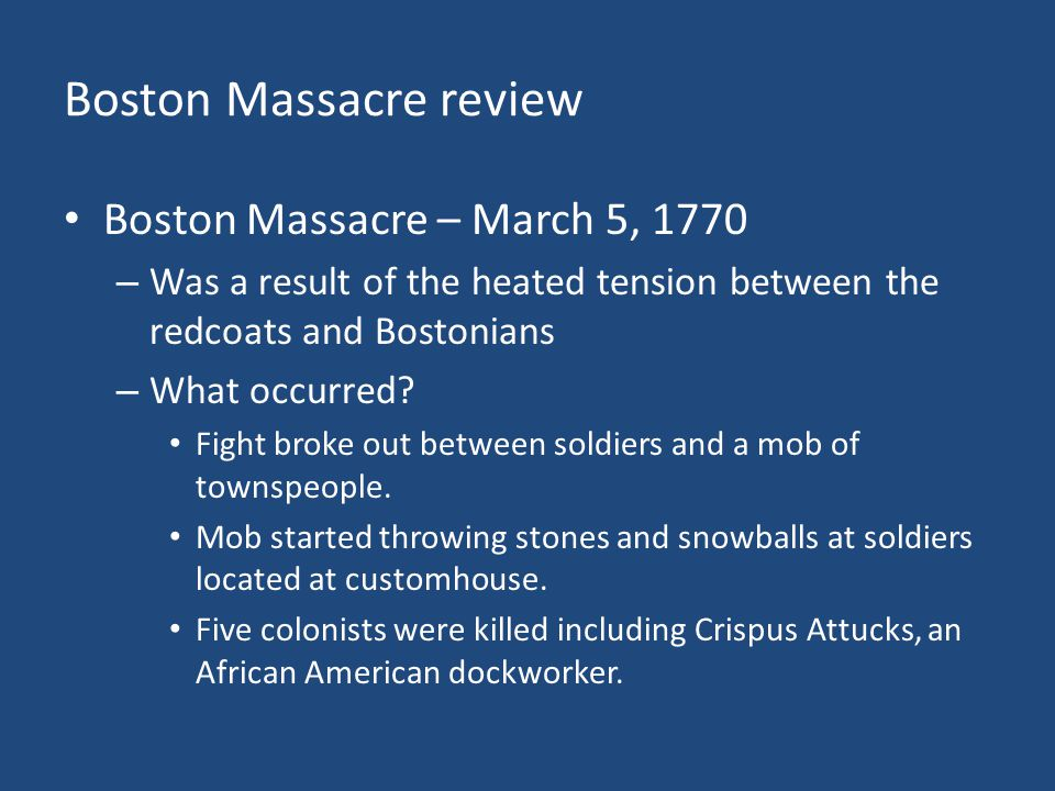 Boston Massacre review Boston Massacre – March 5, 1770 – Was a result of the heated tension between the redcoats and Bostonians – What occurred? Fight