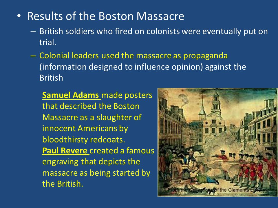 Results of the Boston Massacre – British soldiers who fired on colonists were eventually put on trial. – Colonial leaders used the massacre as propaga