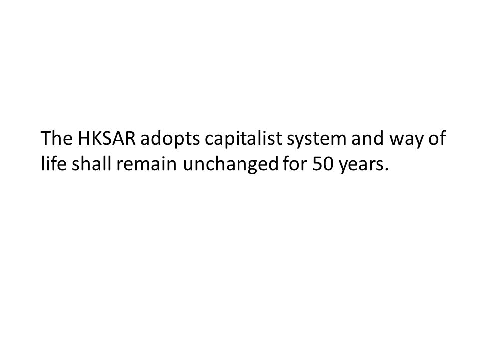 The HKSAR adopts capitalist system and way of life shall remain unchanged for 50 years.