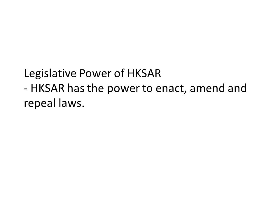 Legislative Power of HKSAR - HKSAR has the power to enact, amend and repeal laws.
