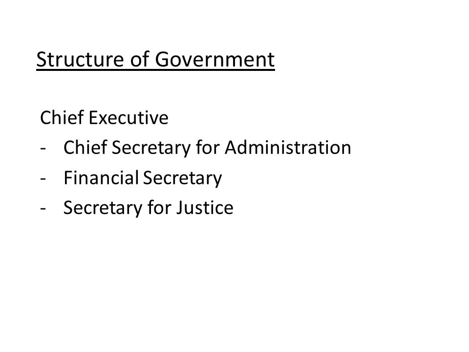 Structure of Government Chief Executive -Chief Secretary for Administration -Financial Secretary -Secretary for Justice