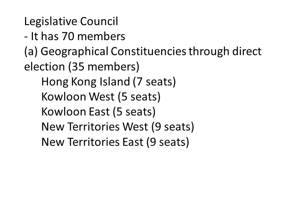 Legislative Council - It has 70 members (a) Geographical Constituencies through direct election (35 members) Hong Kong Island (7 seats) Kowloon West (