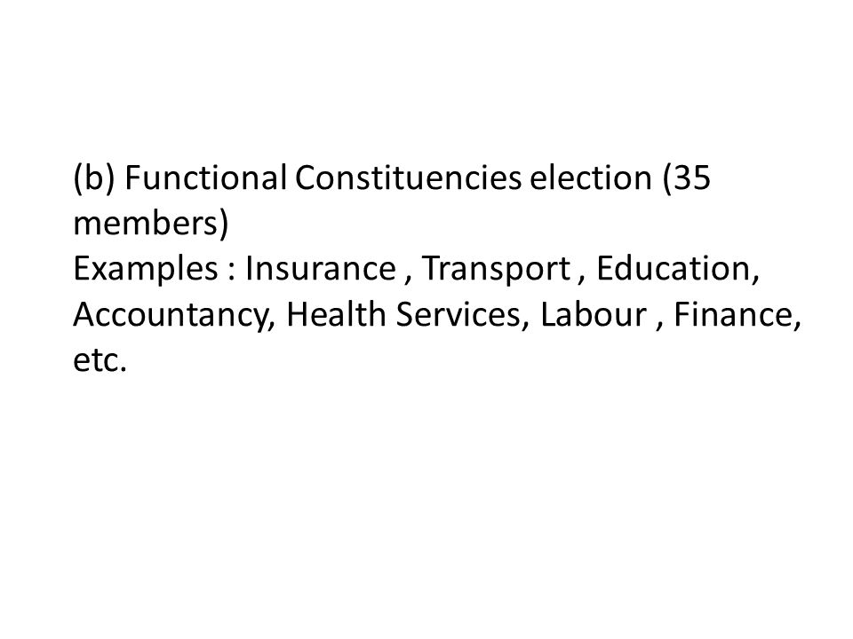 (b) Functional Constituencies election (35 members) Examples : Insurance, Transport, Education, Accountancy, Health Services, Labour, Finance, etc.