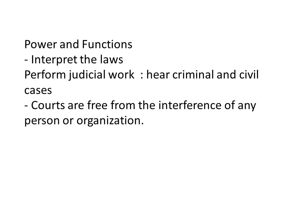 Power and Functions - Interpret the laws Perform judicial work : hear criminal and civil cases - Courts are free from the interference of any person o