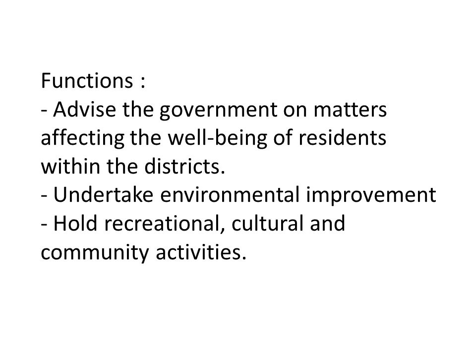 Functions : - Advise the government on matters affecting the well-being of residents within the districts. - Undertake environmental improvement - Hol