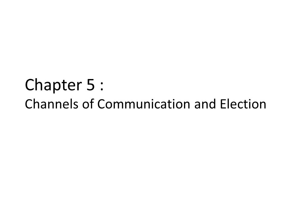 Chapter 5 : Channels of Communication and Election