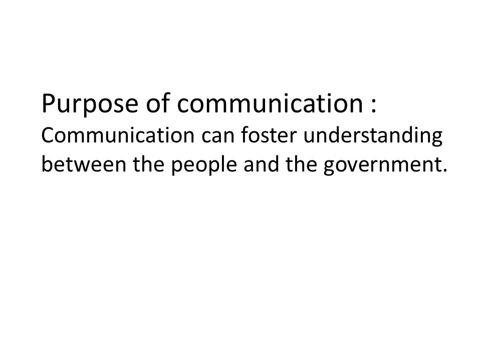 Purpose of communication : Communication can foster understanding between the people and the government.